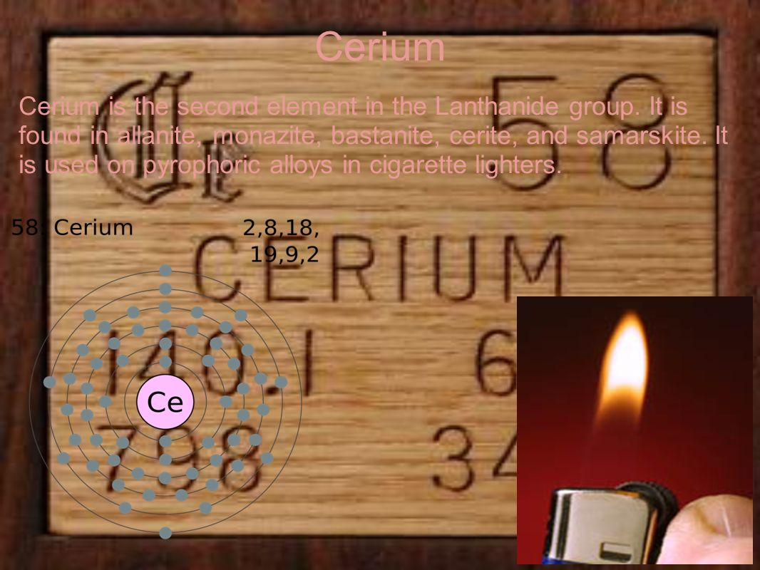 Cerium Cerium is the second element in the Lanthanide group. It is found in allanite, monazite, bastanite, cerite, and samarskite. It is used on pyrop