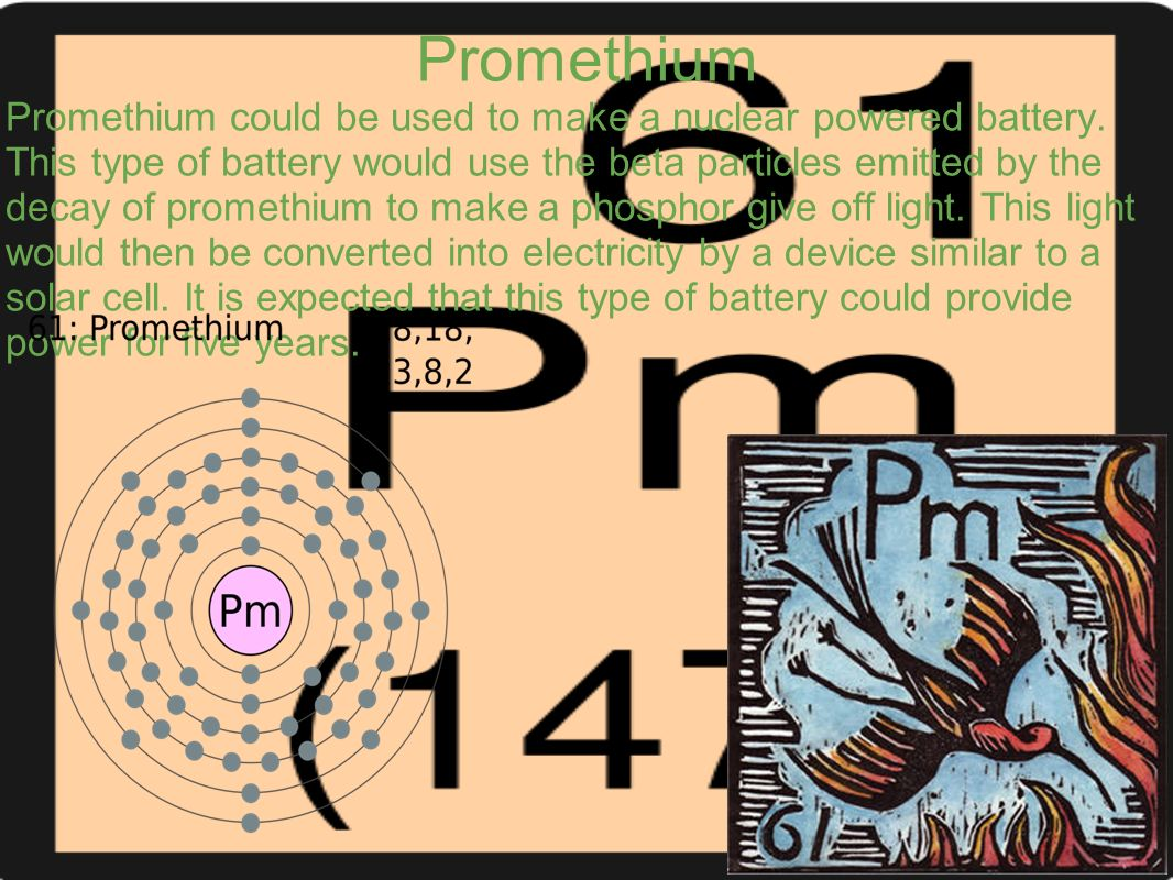 Promethium Promethium could be used to make a nuclear powered battery. This type of battery would use the beta particles emitted by the decay of prome