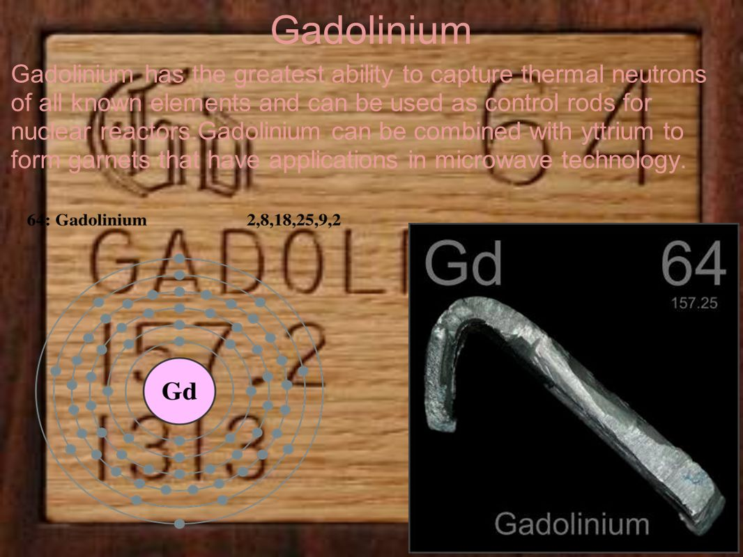 Gadolinium Gadolinium has the greatest ability to capture thermal neutrons of all known elements and can be used as control rods for nuclear reactors.