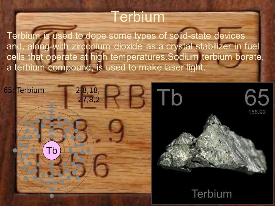 Terbium Terbium is used to dope some types of solid-state devices and, along with zirconium dioxide as a crystal stabilizer in fuel cells that operate