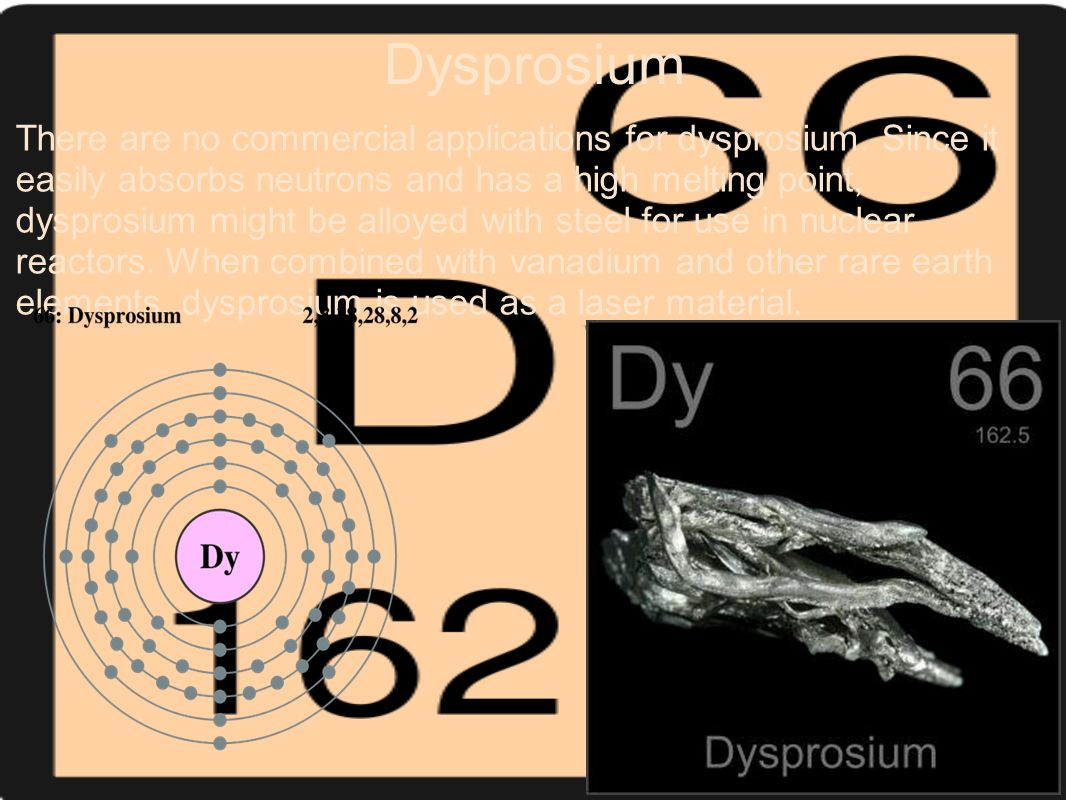 Dysprosium There are no commercial applications for dysprosium. Since it easily absorbs neutrons and has a high melting point, dysprosium might be all