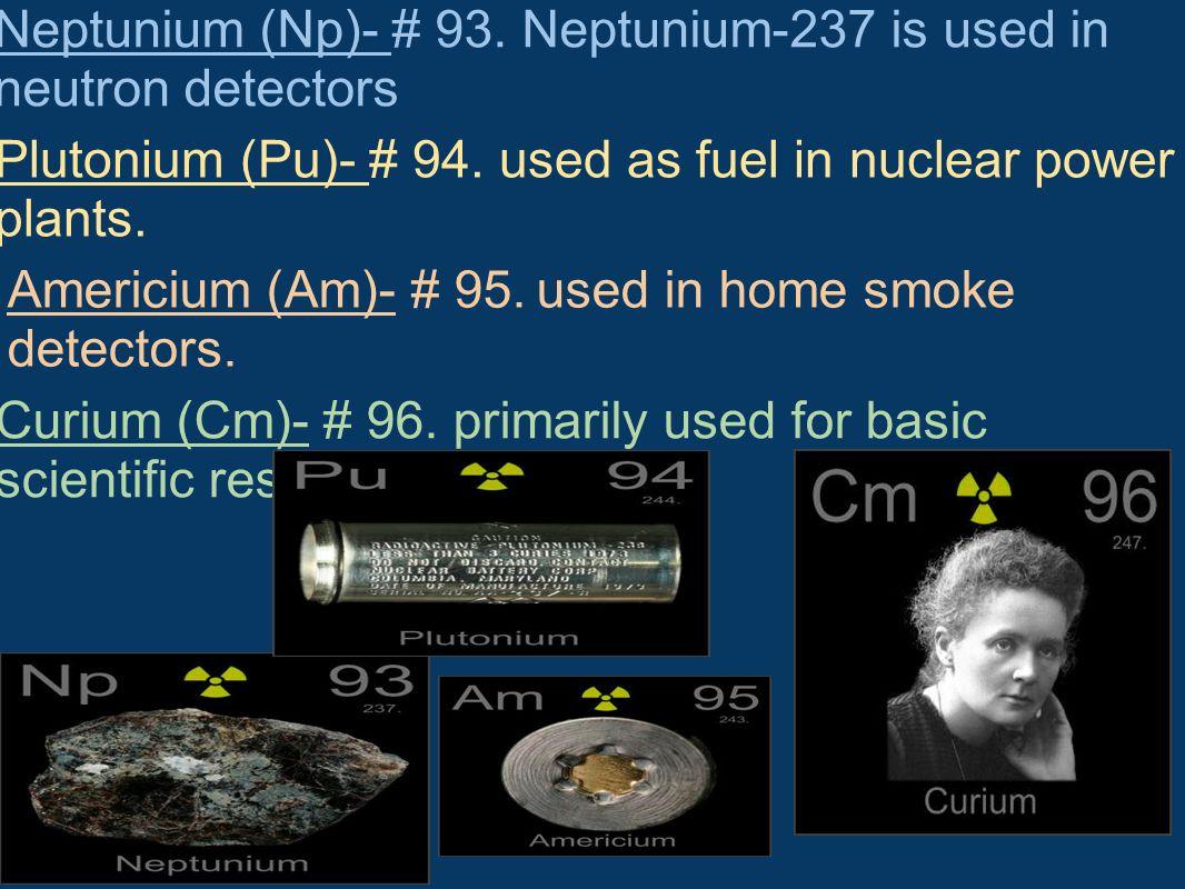 Neptunium (Np)- # 93. Neptunium-237 is used in neutron detectors Plutonium (Pu)- # 94. used as fuel in nuclear power plants. Americium (Am)- # 95. use