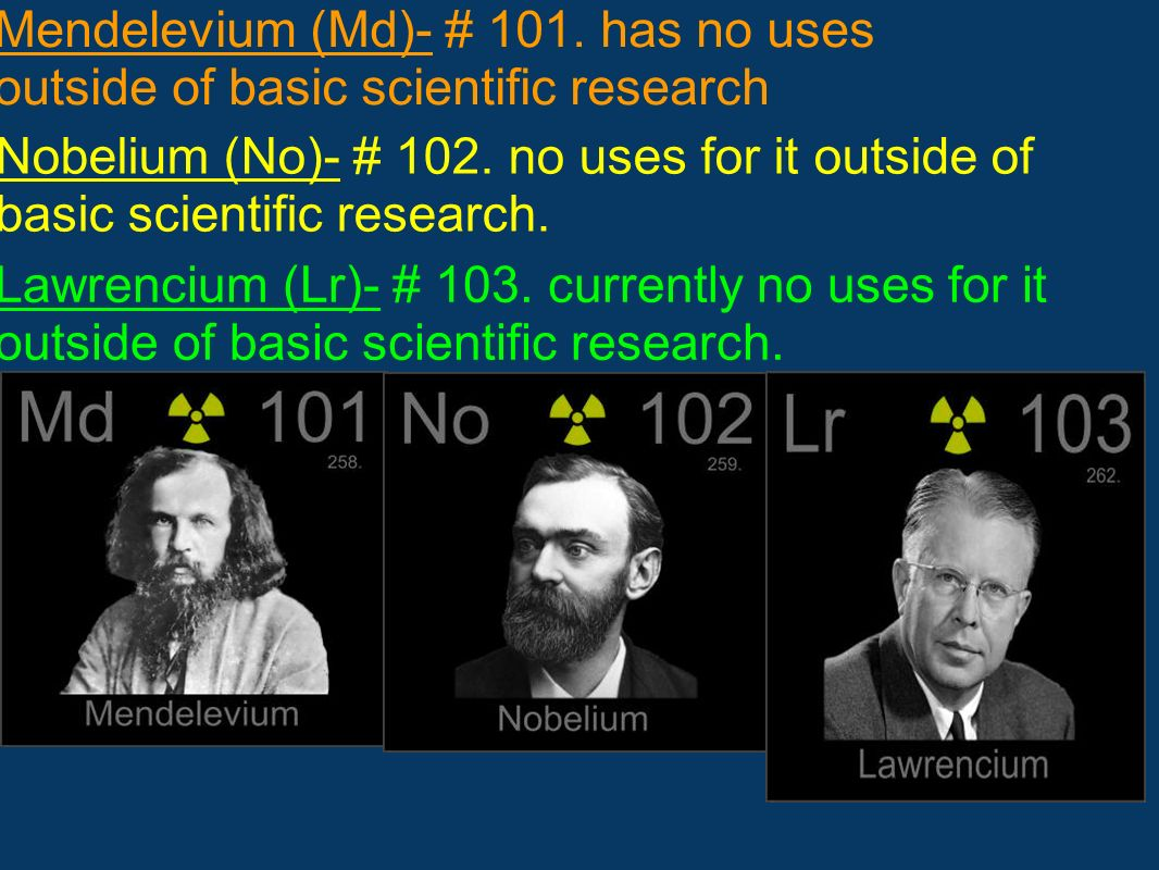 Mendelevium (Md)- # 101. has no uses outside of basic scientific research Lawrencium (Lr)- # 103. currently no uses for it outside of basic scientific