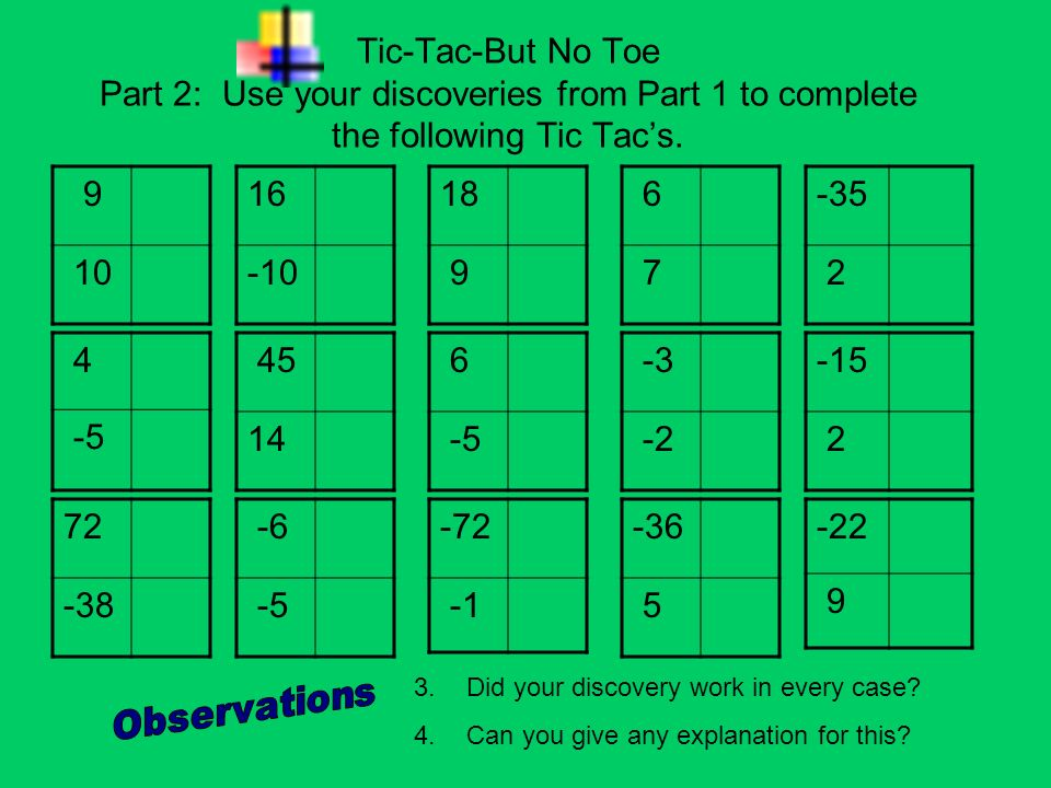 Tic-Tac-But No Toe Part 2: Use your discoveries from Part 1 to complete the following Tic Tacs. 9 10 18 9 16 -10 6 7 4 -5 45 14 6 -5 -3 -2 72 -38 -6 -