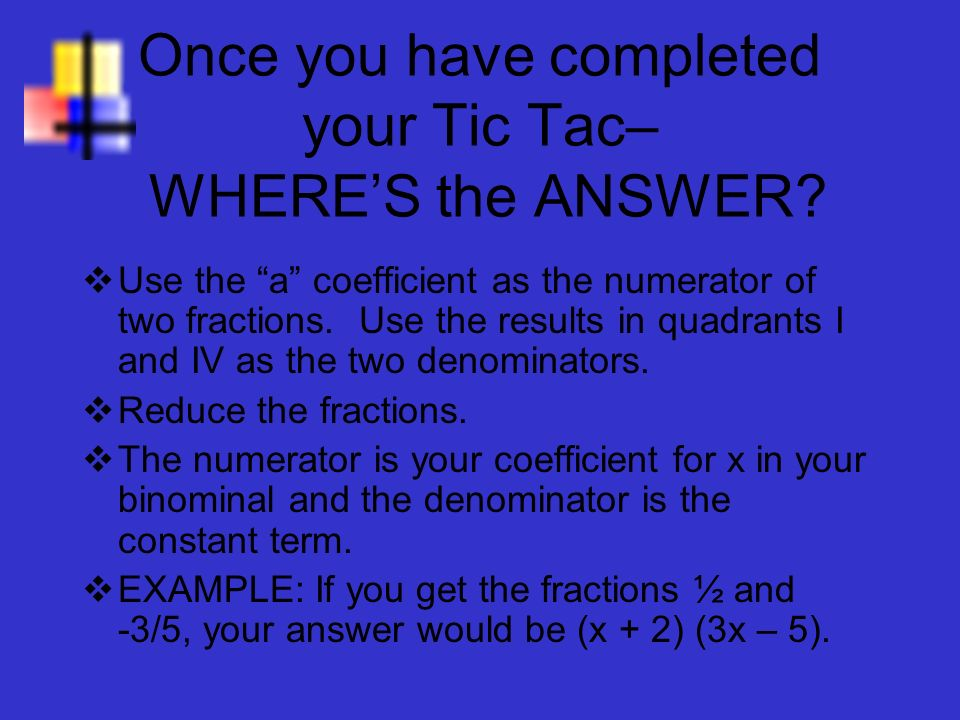 Once you have completed your Tic Tac– WHERES the ANSWER? Use the a coefficient as the numerator of two fractions. Use the results in quadrants I and I