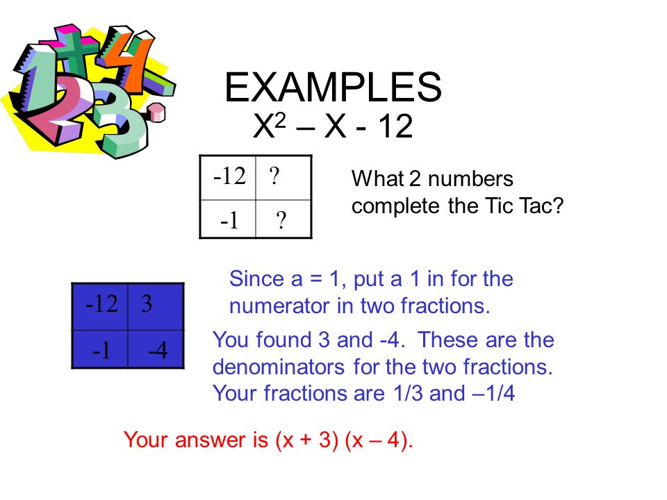 EXAMPLES X 2 – X - 12 -12 ? ? What 2 numbers complete the Tic Tac? -12 3 -4 Since a = 1, put a 1 in for the numerator in two fractions. You found 3 an