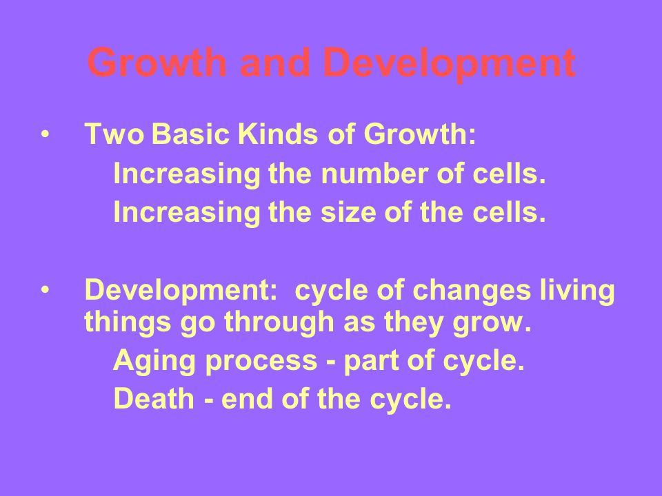 Growth and Development Two Basic Kinds of Growth: Increasing the number of cells.