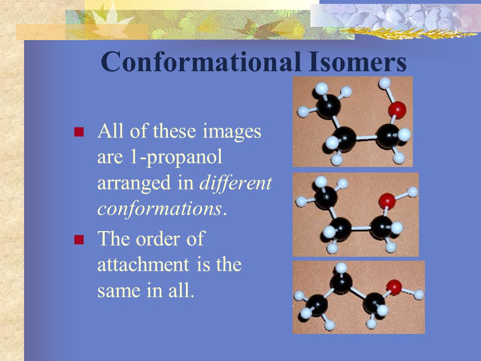 Conformational Isomers Parts of the molecule rotate freely around a single bond but do not change location on the molecule.