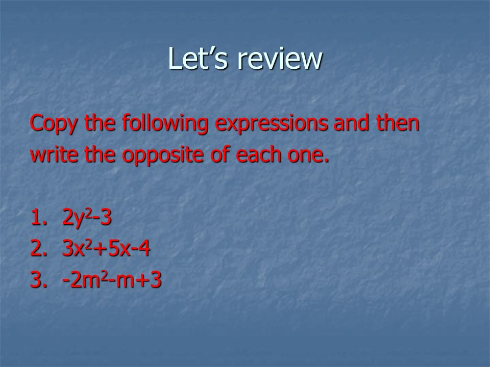Lets review Copy the following expressions and then write the opposite of each one.