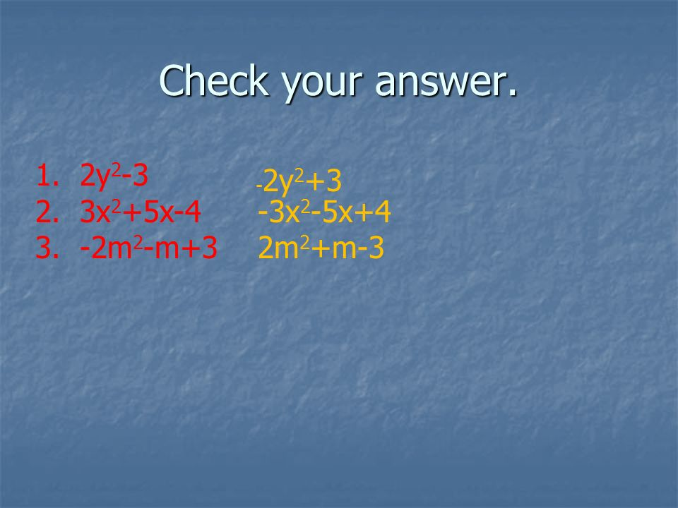 Check your answer. 1. 2y 2 -3 2. 3x 2 +5x-4 -3x 2 -5x+4 3. -2m 2 -m+3 2m 2 +m-3 - 2y 2 +3