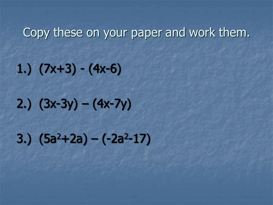 Check your answers 1.) (7x+3) - (4x-6) = 3x+9 2.) (3x-3y) – (4x-7y) = -x+4y 3.) (5a 2 +2a) – (-2a 2 -17) = 7a 2 +2a-17