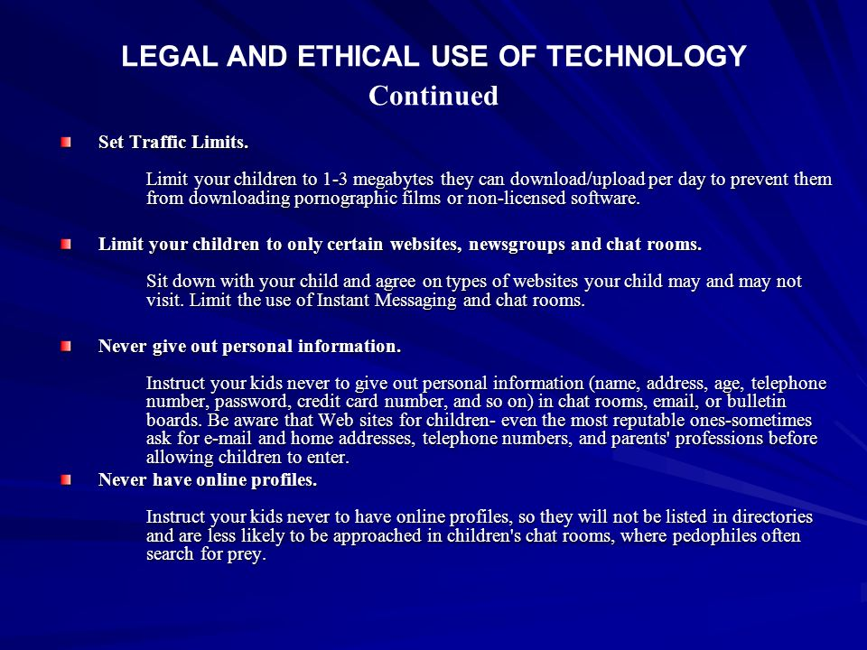 LEGAL AND ETHICAL USE OF TECHNOLOGY Continued Set Traffic Limits. Limit your children to 1-3 megabytes they can download/upload per day to prevent the