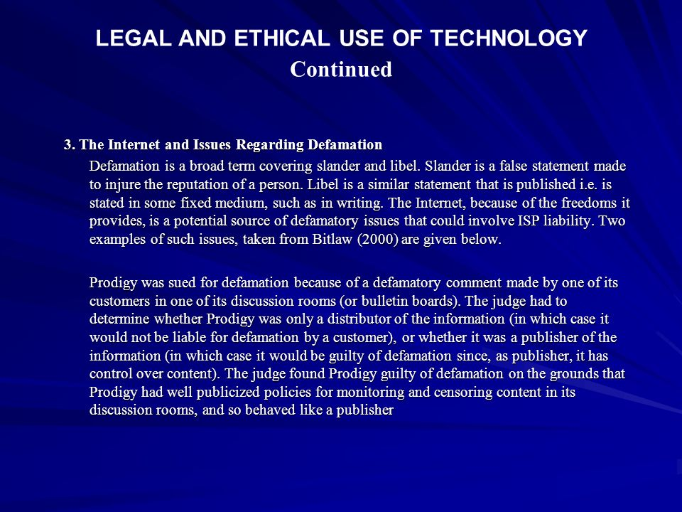 LEGAL AND ETHICAL USE OF TECHNOLOGY Continued 3. The Internet and Issues Regarding Defamation Defamation is a broad term covering slander and libel. S