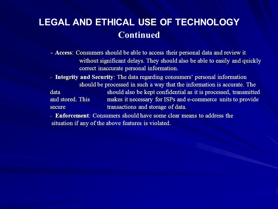 LEGAL AND ETHICAL USE OF TECHNOLOGY Continued - Access: Consumers should be able to access their personal data and review it without significant delay