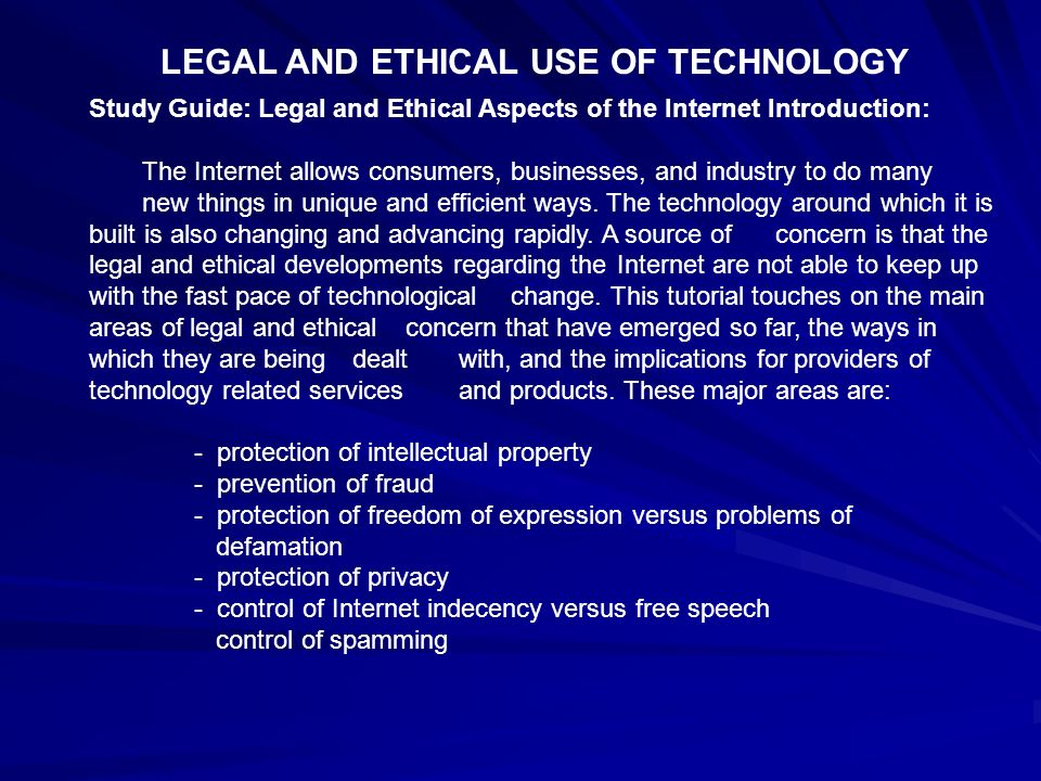 LEGAL AND ETHICAL USE OF TECHNOLOGY Study Guide: Legal and Ethical Aspects of the Internet Introduction: The Internet allows consumers, businesses, an