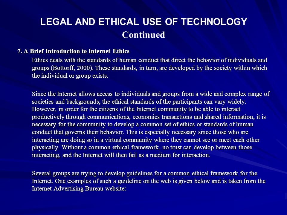LEGAL AND ETHICAL USE OF TECHNOLOGY Continued 7. A Brief Introduction to Internet Ethics Ethics deals with the standards of human conduct that direct