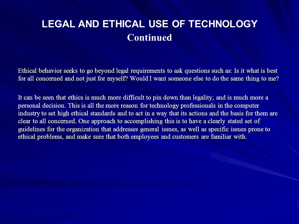 LEGAL AND ETHICAL USE OF TECHNOLOGY Continued Ethical behavior seeks to go beyond legal requirements to ask questions such as: Is it what is best for