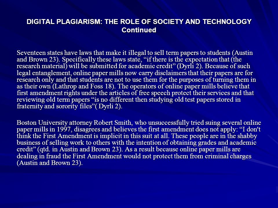 DIGITAL PLAGIARISM: THE ROLE OF SOCIETY AND TECHNOLOGY Continued Seventeen states have laws that make it illegal to sell term papers to students (Aust