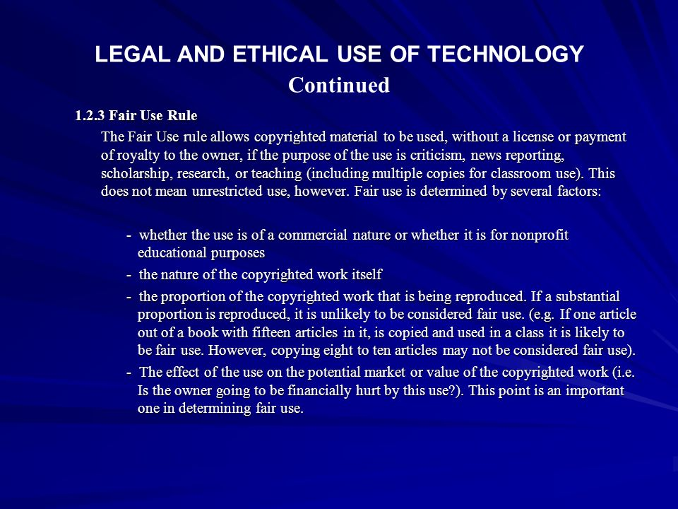 LEGAL AND ETHICAL USE OF TECHNOLOGY Continued 1.2.3 Fair Use Rule The Fair Use rule allows copyrighted material to be used, without a license or payme