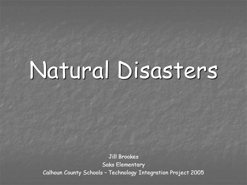 Natural Disasters Jill Brookes Saks Elementary Calhoun County Schools – Technology Integration Project 2005