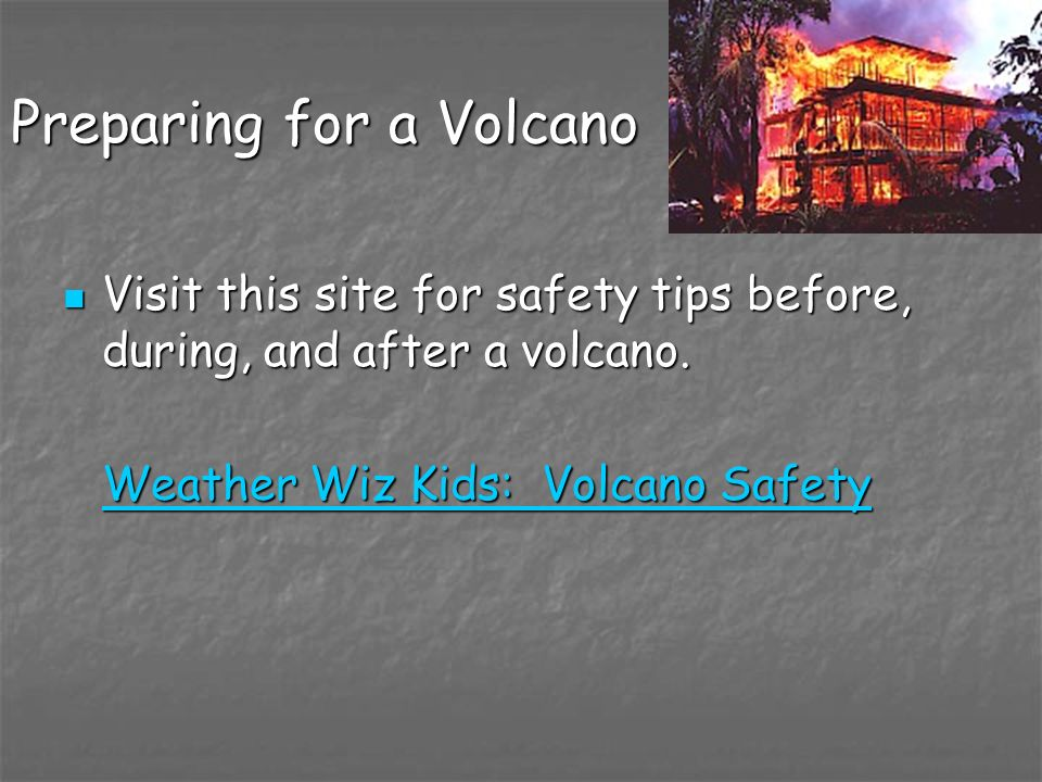 Preparing for a Volcano Visit this site for safety tips before, during, and after a volcano. Visit this site for safety tips before, during, and after