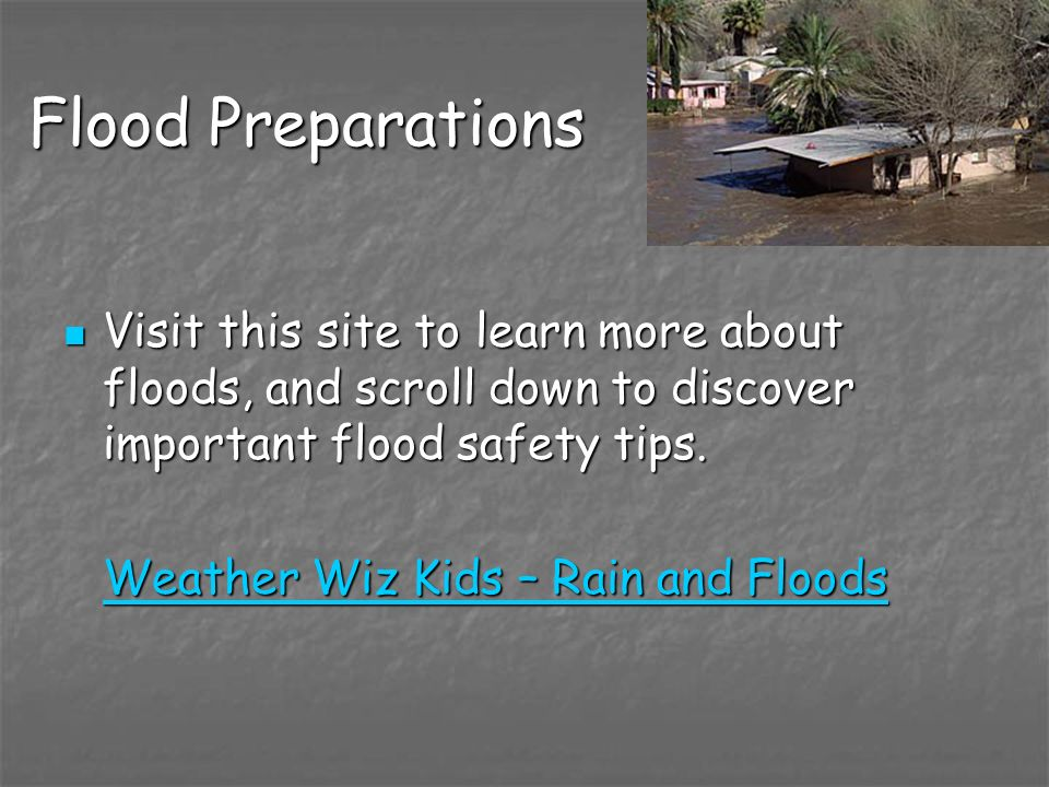 Flood Preparations Visit this site to learn more about floods, and scroll down to discover important flood safety tips. Visit this site to learn more