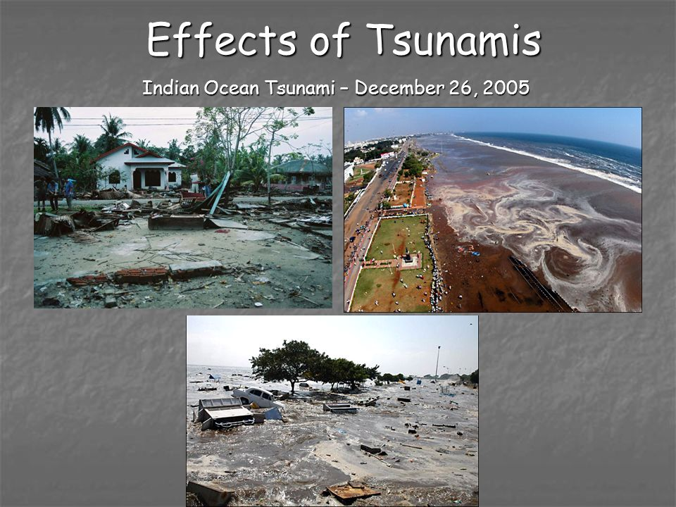 Effects of Tsunamis Indian Ocean Tsunami – December 26, 2005