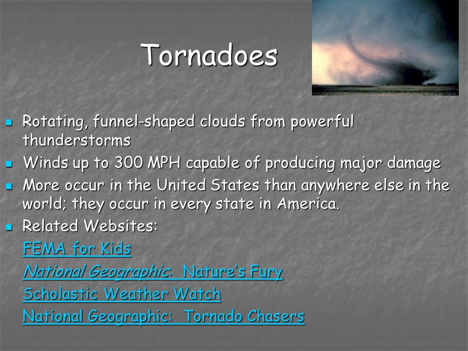 Tornadoes Rotating, funnel-shaped clouds from powerful thunderstorms Rotating, funnel-shaped clouds from powerful thunderstorms Winds up to 300 MPH ca