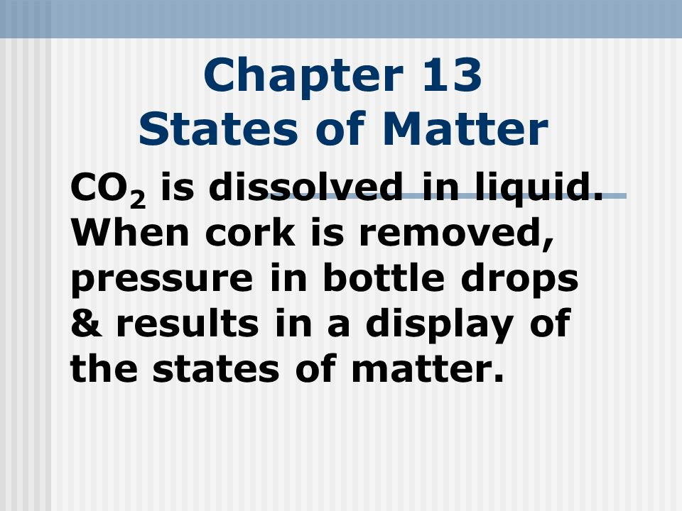 Chapter 13 States of Matter CO 2 is dissolved in liquid. When cork is removed, pressure in bottle drops & results in a display of the states of matter