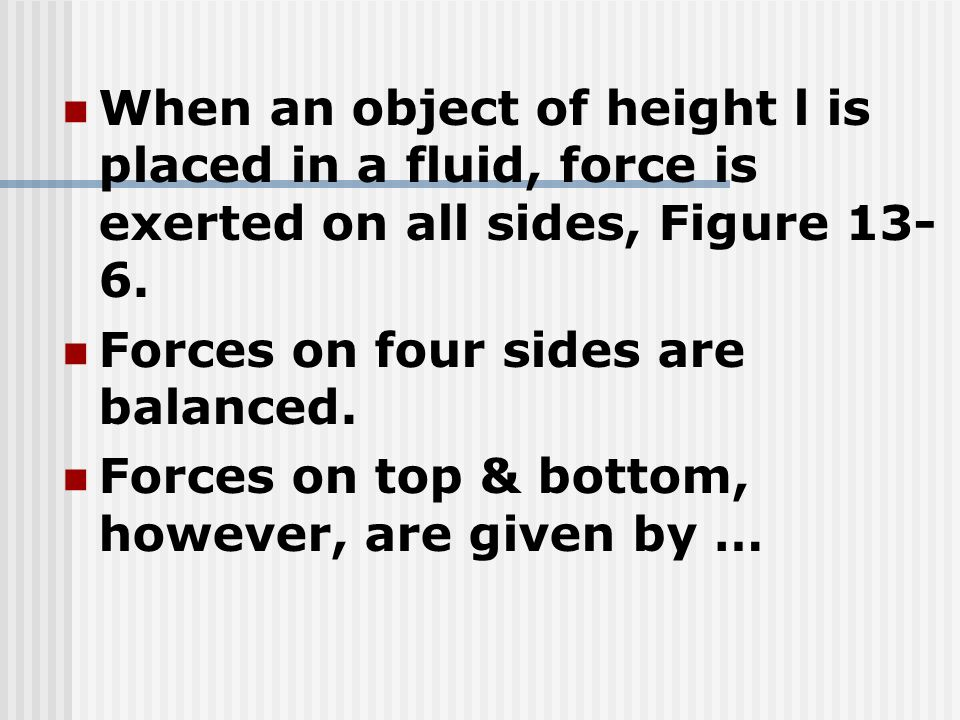 When an object of height l is placed in a fluid, force is exerted on all sides, Figure 13- 6. Forces on four sides are balanced. Forces on top & botto