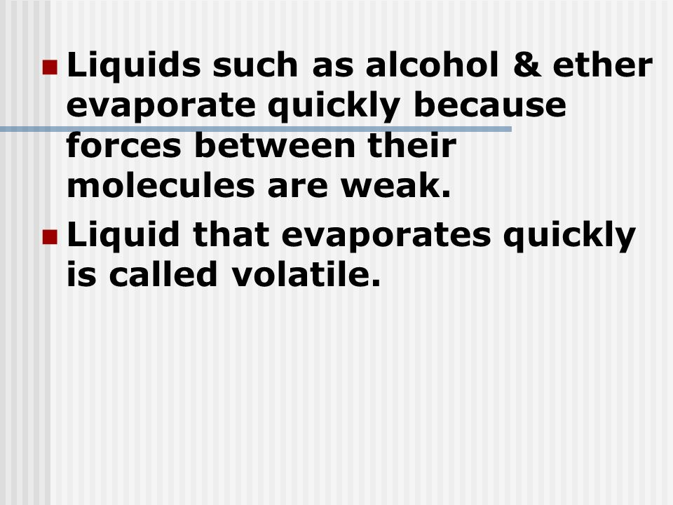 Liquids such as alcohol & ether evaporate quickly because forces between their molecules are weak. Liquid that evaporates quickly is called volatile.