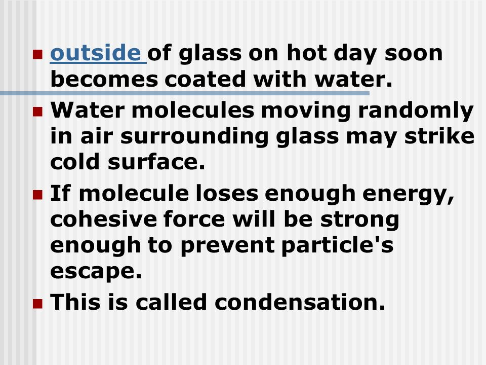 outside of glass on hot day soon becomes coated with water. outside Water molecules moving randomly in air surrounding glass may strike cold surface.