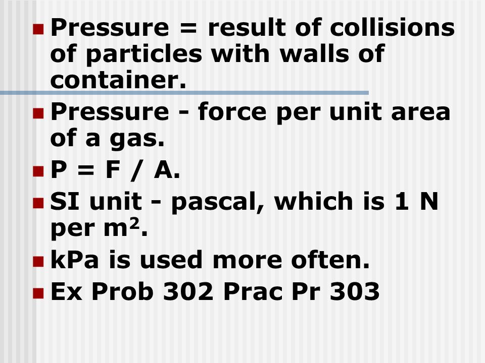 Pressure = result of collisions of particles with walls of container. Pressure - force per unit area of a gas. P = F / A. SI unit - pascal, which is 1