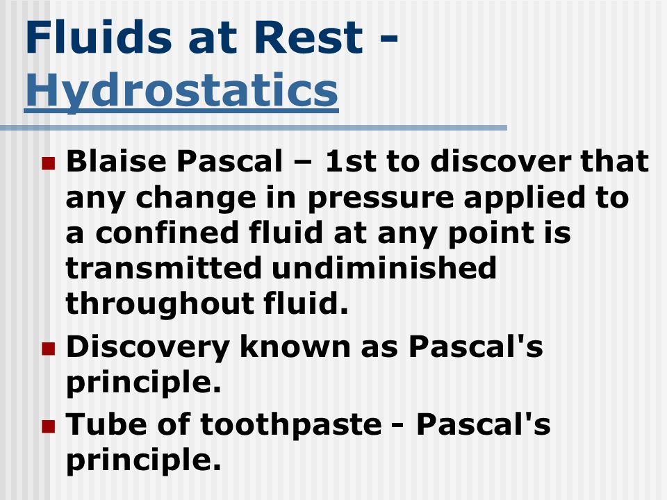 Fluids at Rest - Hydrostatics Hydrostatics Blaise Pascal – 1st to discover that any change in pressure applied to a confined fluid at any point is tra