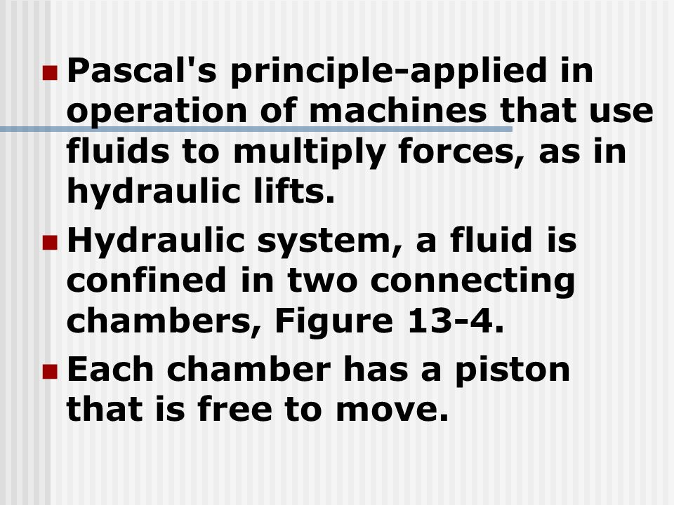 Pascal's principle-applied in operation of machines that use fluids to multiply forces, as in hydraulic lifts. Hydraulic system, a fluid is confined i
