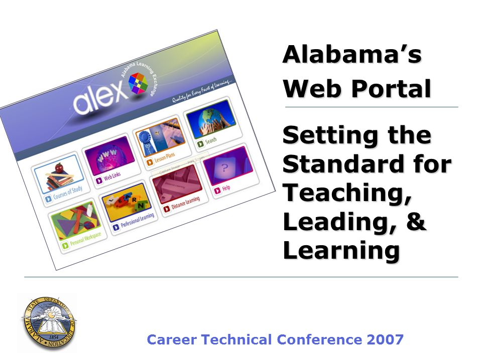 Career Technical Conference 2007 Alabamas Web Portal Setting the Standard for Teaching, Leading, & Learning