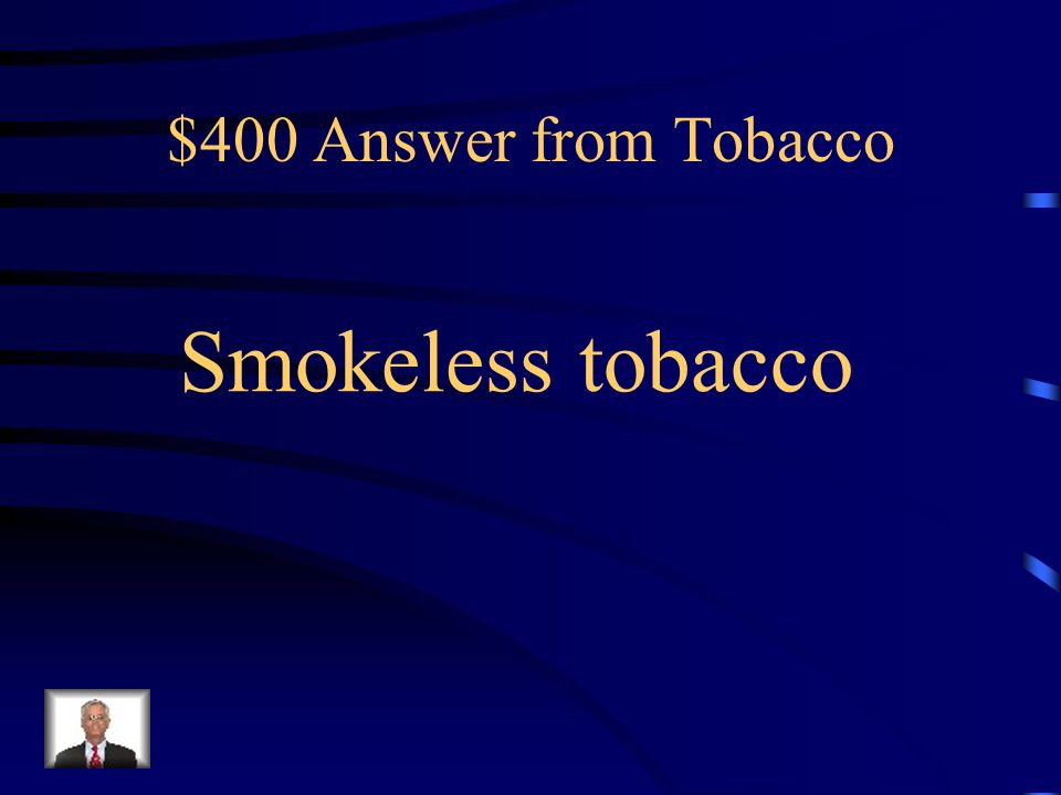 $400 Question from Tobacco ____ ____ causes cancers of the mouth, pharynx and esophagus; gum recession; and an increased risk for health disease and stroke.