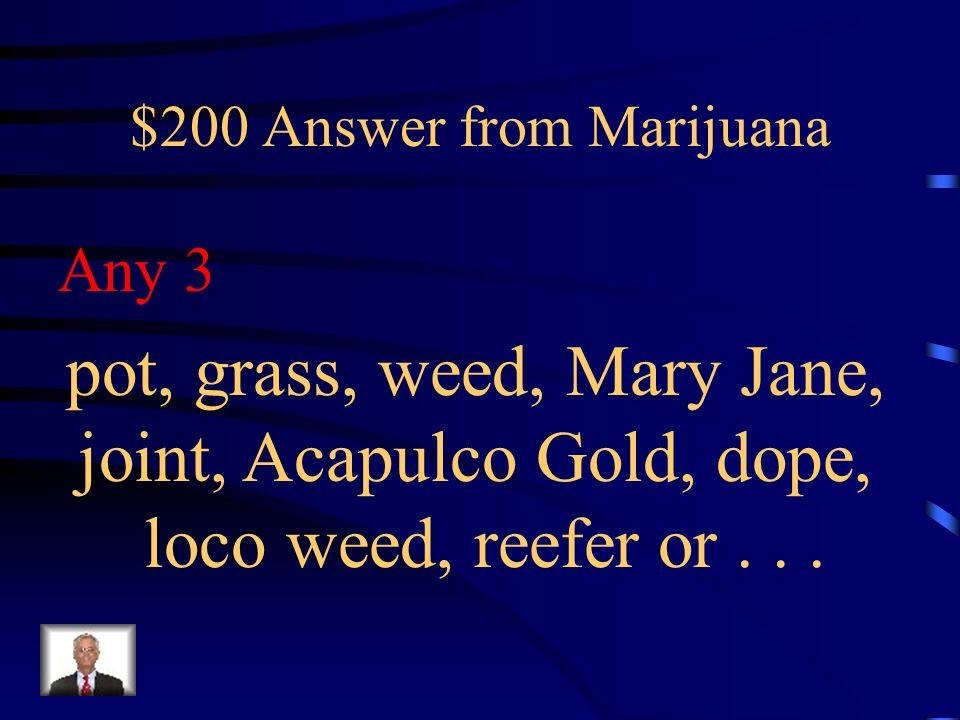 $200 Question from Marijuana Give 3 street names for marijuana