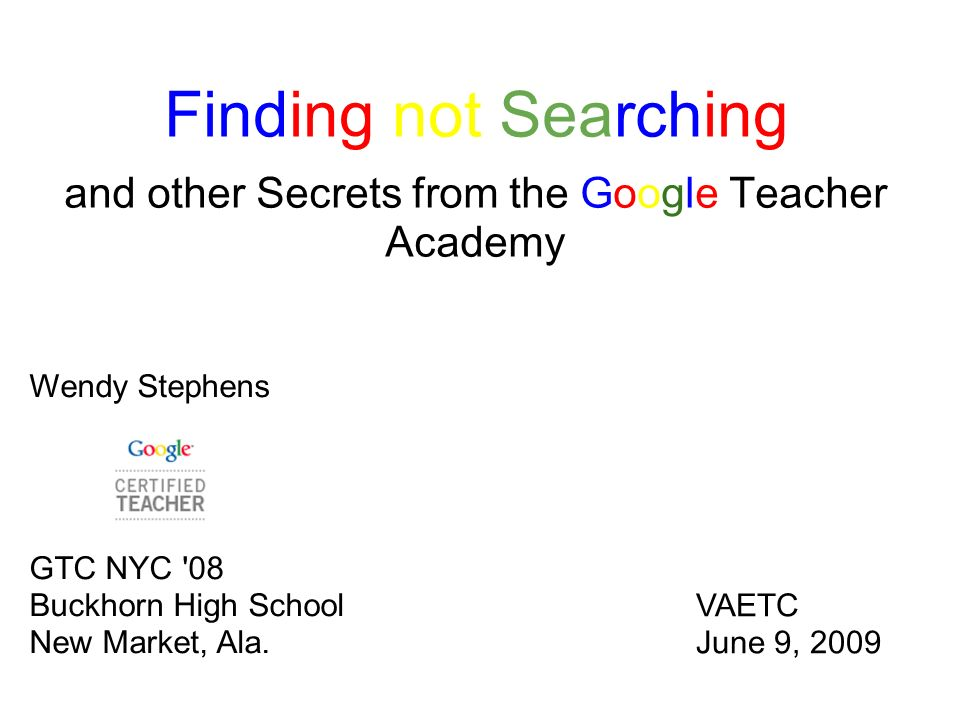 and other Secrets from the Google Teacher Academy Wendy Stephens GTC NYC '08 Buckhorn High School New Market, Ala. VAETC June 9, 2009