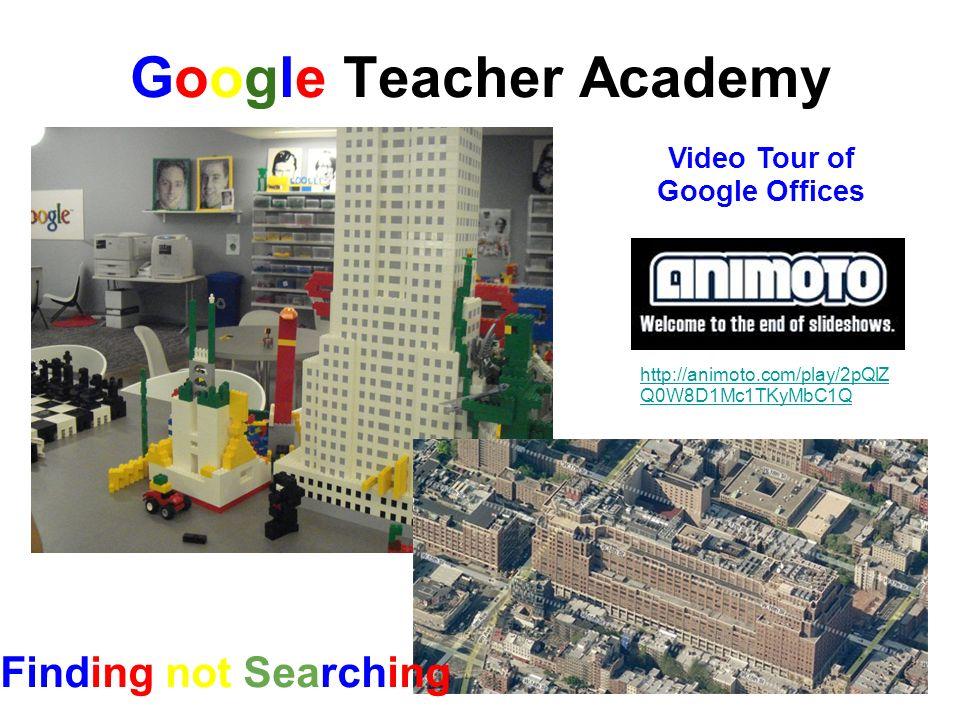 Google Teacher Academy http://animoto.com/play/2pQlZ Q0W8D1Mc1TKyMbC1Q Video Tour of Google Offices Finding not Searching