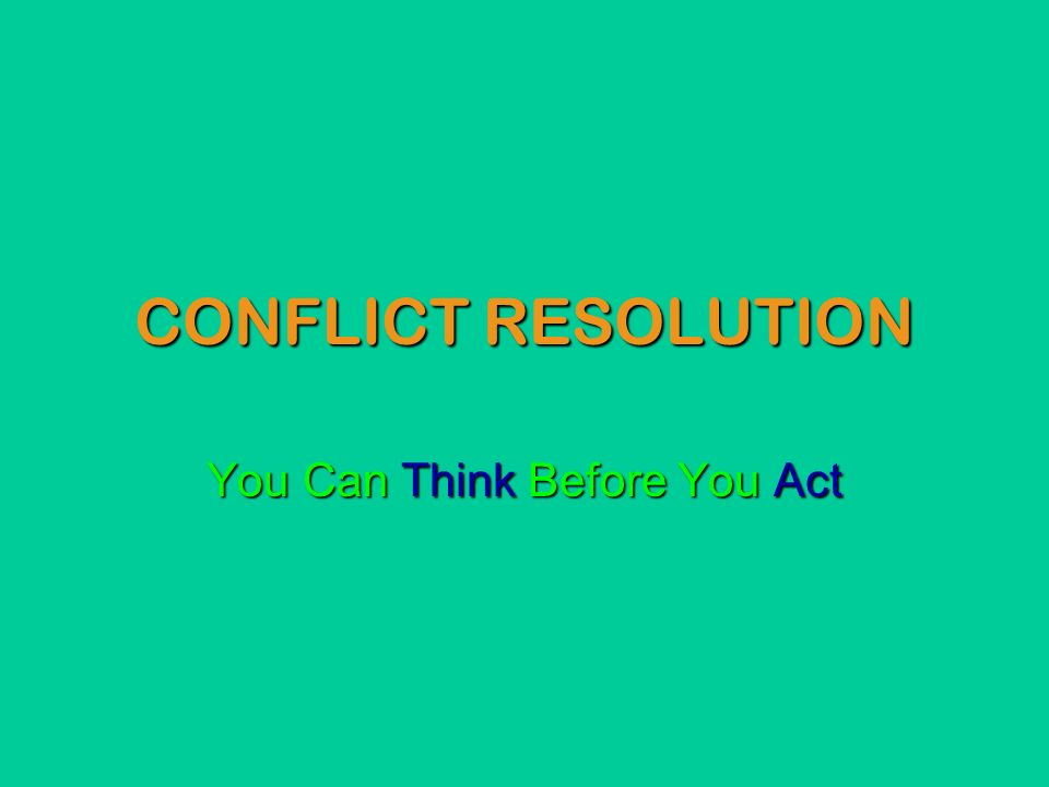 CONFLICT RESOLUTION You Can Think Before You Act