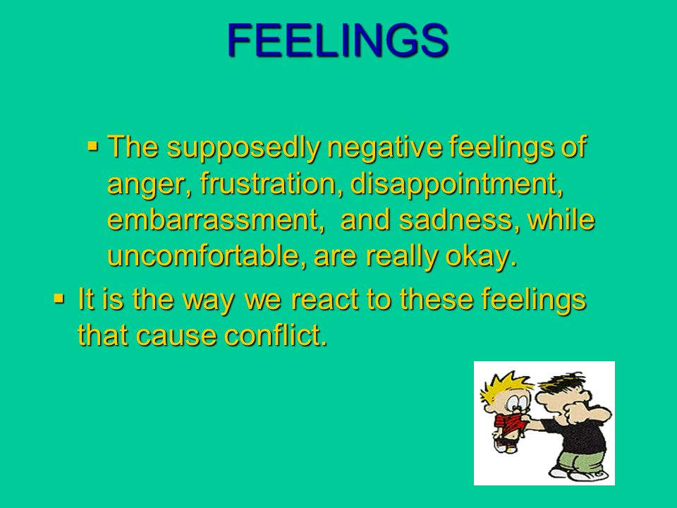 FEELINGS The supposedly negative feelings of anger, frustration, disappointment, embarrassment, and sadness, while uncomfortable, are really okay.