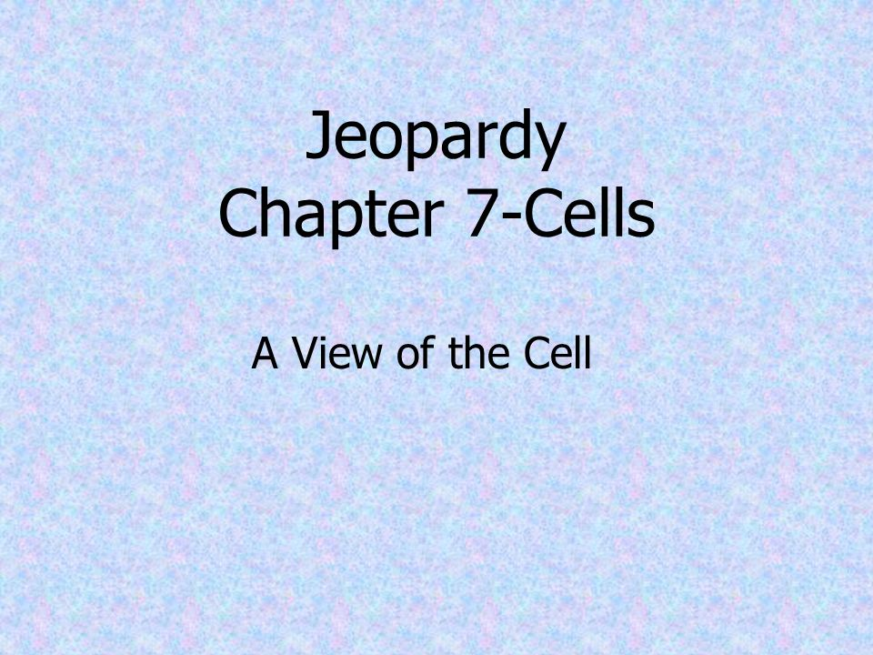 Jeopardy Chapter 7-Cells A View of the Cell