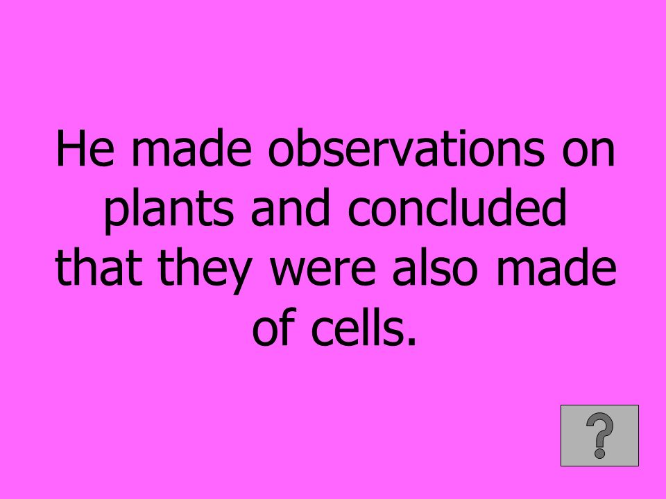 He made observations on plants and concluded that they were also made of cells.