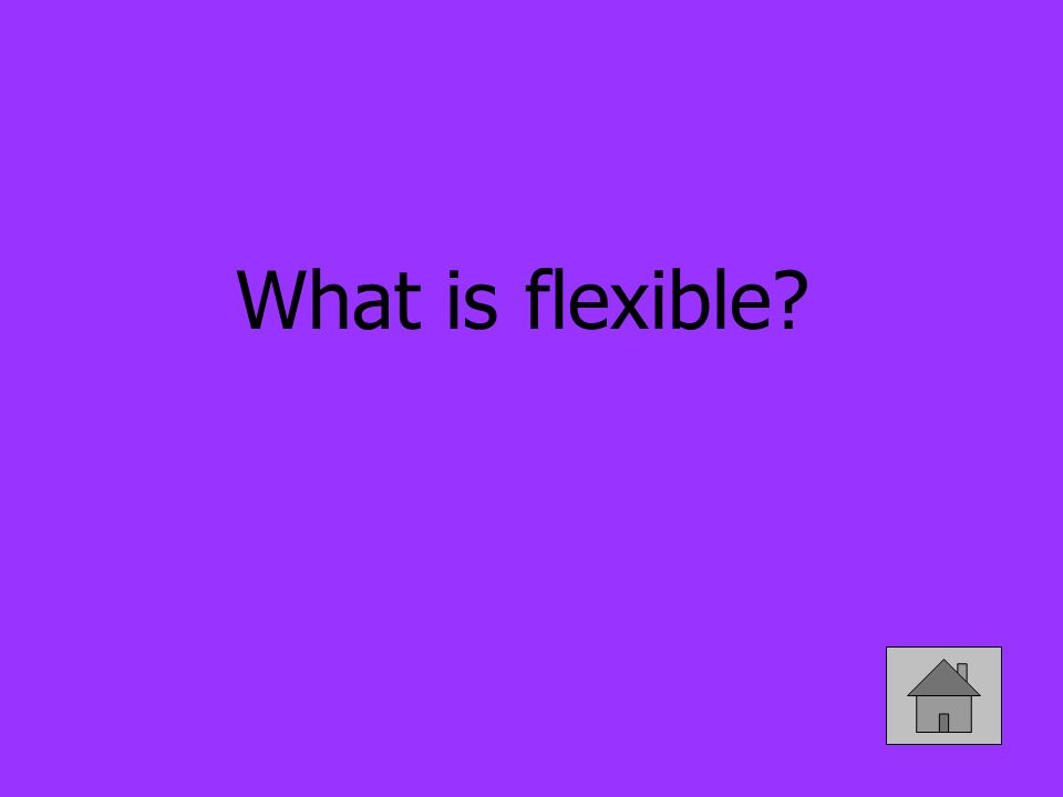 What is flexible?