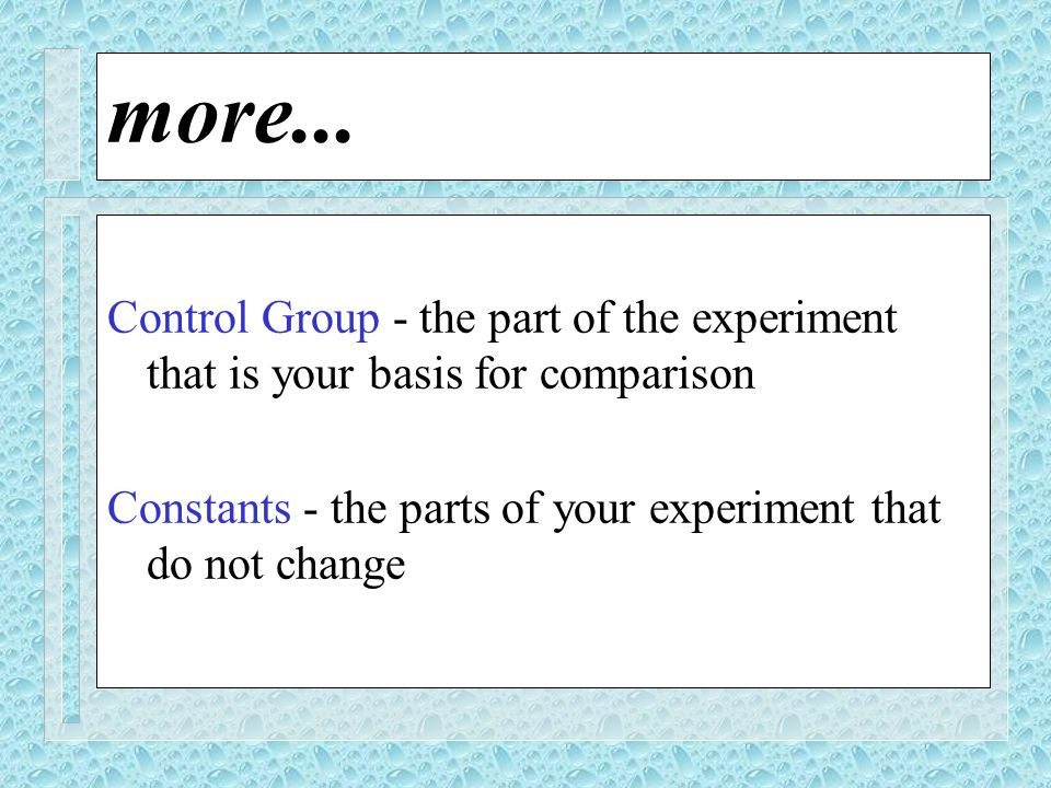 more... Control Group - the part of the experiment that is your basis for comparison Constants - the parts of your experiment that do not change