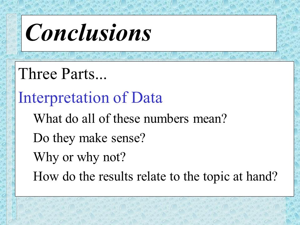 Conclusions Three Parts... Interpretation of Data What do all of these numbers mean? Do they make sense? Why or why not? How do the results relate to