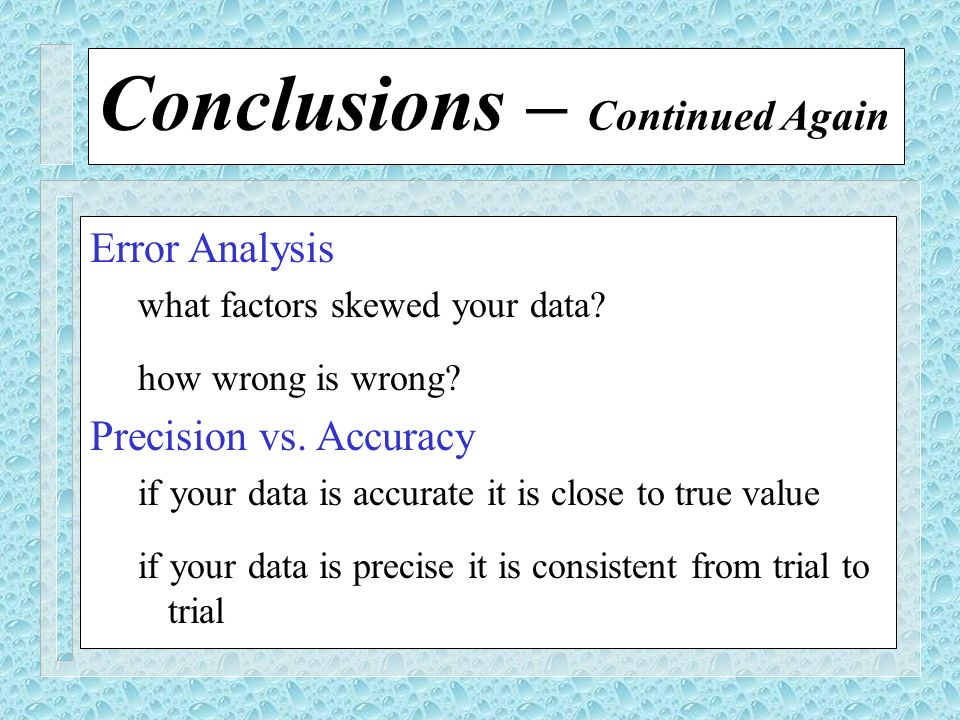 Conclusions – Continued Again Error Analysis what factors skewed your data? how wrong is wrong? Precision vs. Accuracy if your data is accurate it is