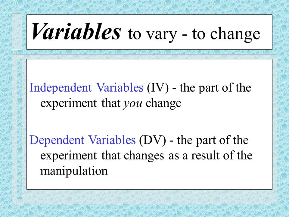 Variables to vary - to change Independent Variables (IV) - the part of the experiment that you change Dependent Variables (DV) - the part of the exper