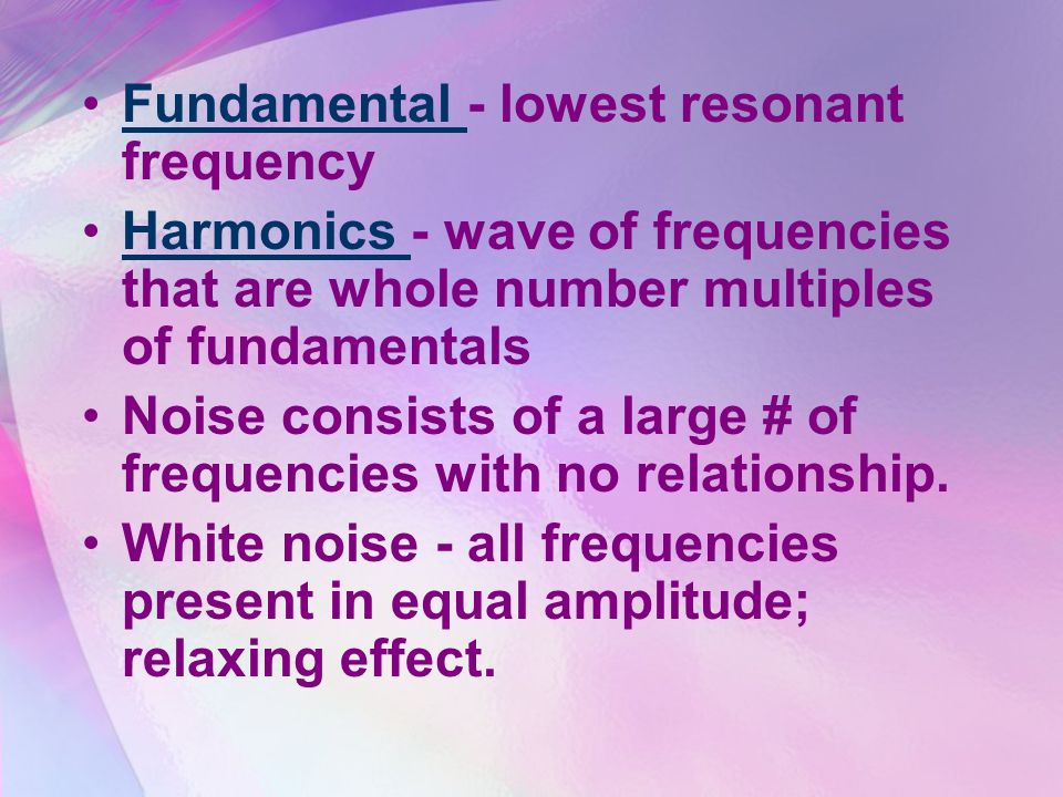 Fundamental - lowest resonant frequencyFundamental Harmonics - wave of frequencies that are whole number multiples of fundamentalsHarmonics Noise cons